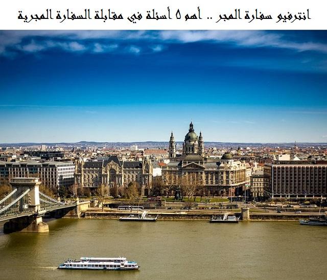 Photo of انترفيو سفارة المجر .. أهم 5 أسئلة في مقابلة السفارة المجرية